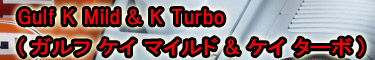 Gulf K Mild & K Turbo (ガルフ ケイ マイルド & ケイ ターボ)